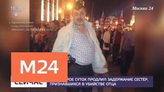 Смотреть видео Суд на трое суток продлил задержание сестер, признавшихся в убийстве отца - Москва 24 онлайн