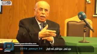 بالفيديو| مفيد شهاب: سلبية الشباب أخطر ما يهدد الوطن