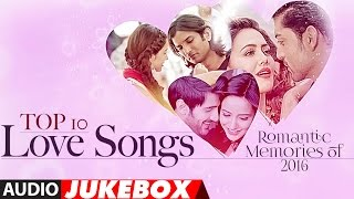 Top 10 - Love Songs | Romantic Memories Of 2016  | Hindi Love Songs | Audio Jukebox | T-Series