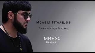 Ислам Итляшев - Салам Алейкум Братьям МИНУС (задавка) mp3