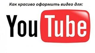 Как красиво оформить видео для YouTube.(, 2015-07-22T14:57:18.000Z)