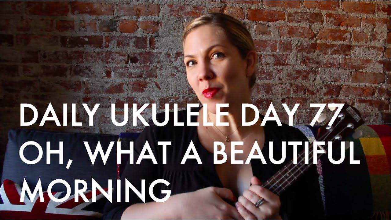 Oh what a beautiful morning ukulele cover daily ukulele day 77 oh what a beautiful morning ukulele cover daily ukulele day 77 hexwebz Image collections