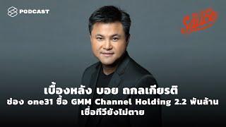 เบื้องหลัง บอย ถกลเกียรติ ซื้อ GMM Channel 2.2 พันล้าน เชื่อทีวียังไม่ตาย