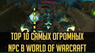 10 САМЫХ ОГРОМНЫХ NPC В WORLD OF WARCRAFT