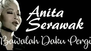 ANITA SERAWAK - BAWALAH DAKU PERGI - lirik