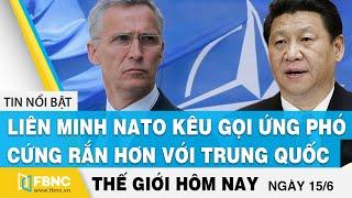 Tin thế giới mới nhất 15/6   Liên Minh Nato kêu gọi ứng phó cứng rắn hơn với Trung Quốc   FBNC