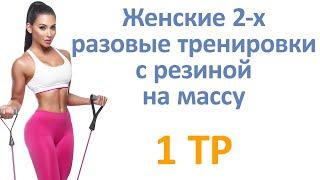 Женские 2 х разовые тренировки с резиной на массу 1 тр