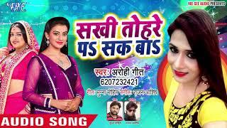 #Aarohi Geet का नया सबसे हिट गाना 2019 - Sakhi Tohare Pe Sak Ba - Bhojpuri Hit Song