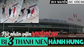 Vụ nữ nhân viên VIETJET AIR bị 3 thanh niên đánh - Duy Nguyễn livestream