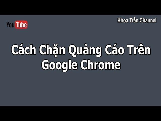[Khoa Trần Channel] Cách Chặn Quảng Cáo Trên Google Chrome | How To Block Ads From Websites On Google Chrome