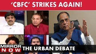 CBFC sanskaari board strikes again! – The Urban Debate (July 13)