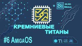 Кремниевые Титаны #6: AmigaOS