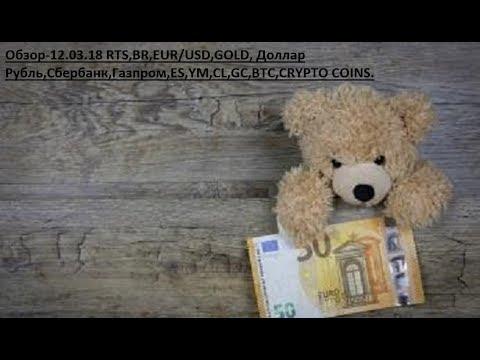 Обзор-12.03.18 RTS,BR,EUR/USD,GOLD, Доллар Рубль,Сбербанк,Газпром,ES,YM,CL,GC,BTC,CRYPTO COINS