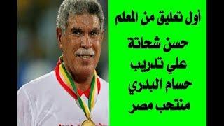 أول تعليق من المعلم حسن شحاتة علي تدريب حسام البدري منتخب مصر