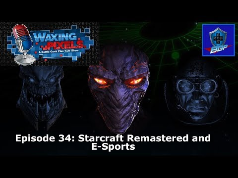 Waxing Pixels Podcast - Episode 34: Starcraft Remastered and E-Sports