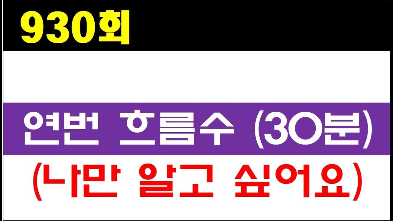 [로또분석] 930회 연번흐름수 및 주초 관심수 정리. 열공하세요!!!