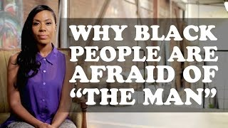 """Why Black People Are Afraid of """"The Man"""" 
