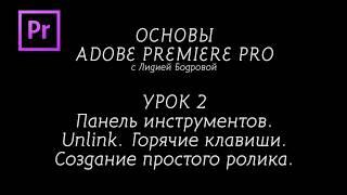 ОСНОВЫ ADOBE PREMIERE PRO с Лидией Бодровой. УРОК 2. Панель Tools. Unlink. Склеиваем первый ролик.