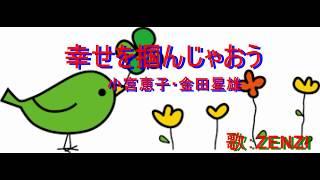 幸せを掴んじゃおう(小宮恵子・金田星雄)~ZENZI