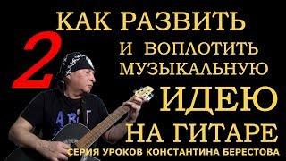"""Воплощение музыкальной идеи на гитаре. Уроки Константина Берестова. Урок 2. """"Трехнотный эксперимент"""""""