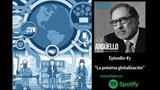 LA PRÓXIMA GLOBALIZACIÓN - Podcast de Jorge Argüello