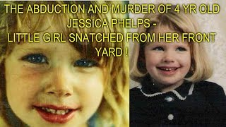THE ABDUCTION AND MURDER OF 4 YR OLD JESSICA PHELPS - LITTLE GIRL SNATCHED FROM HER FRONT YARD !