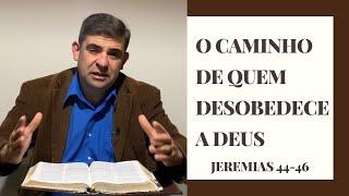O caminho de quem desobedece a Deus - Jr 44-46