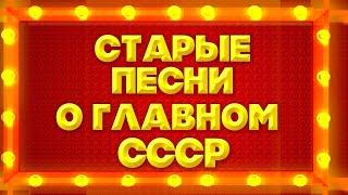СТАРЫЕ ПЕСНИ О ГЛАВНОМ. СССР - ЛУЧШИЕ СОВЕТСКИЕ ПЕСНИ