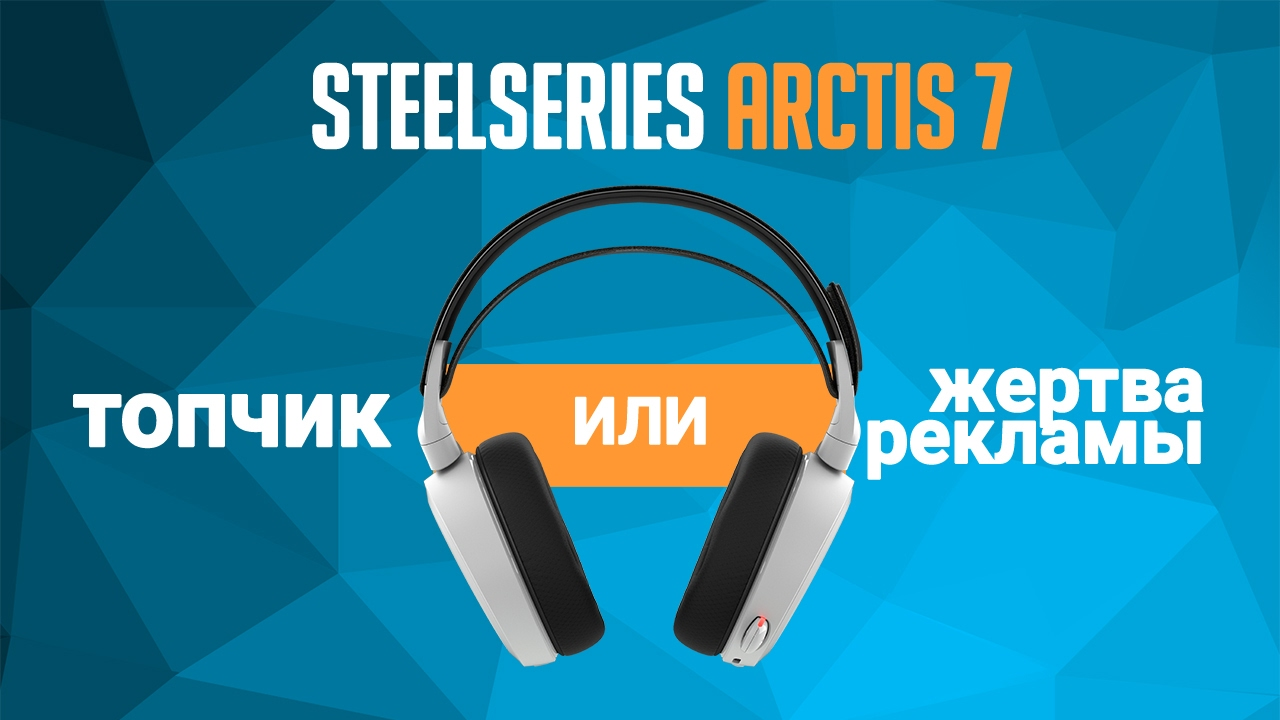Обзор и тест SteelSeries Arctis 7: топчик или жертва рекламы?