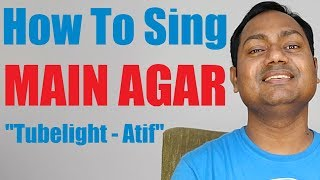 "How To Sing ""Main Agar - Tubelight"" Atif Aslam 