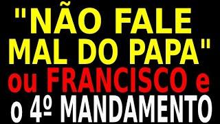 """""""NÃO FALE MAL DO PAPA"""" - FRANCISCO E O 4º MANDAMENTO"""