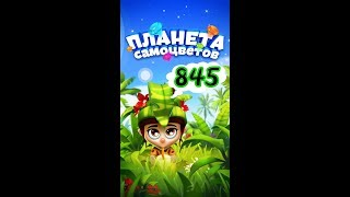 пЛАНЕТА САМОЦВЕТОВ 845 УРОВЕНЬ КАК ПРОЙТИ