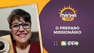 O Preparo Missionário | Manhã IPP | Mônica Agripino | IPP TV