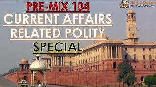 Pre-Mix - 104 - CURRENT POLITY Special - Prelims Oriented Questions for UPSC || IAS