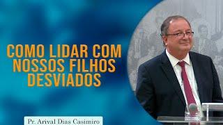 Como Lidar com nossos Filhos Desviados | Pr. Arival Dias Casimiro