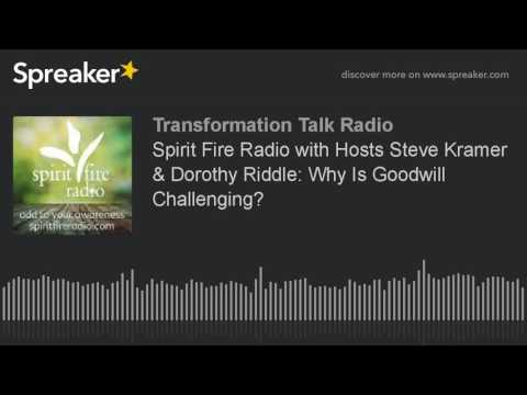 Spirit Fire Radio with Hosts Steve Kramer & Dorothy Riddle: Why Is Goodwill Challenging?