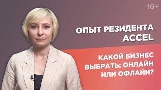 Какой бизнес выбрать: онлайн или офлайн?//Опыт резидента ACCEL 16+