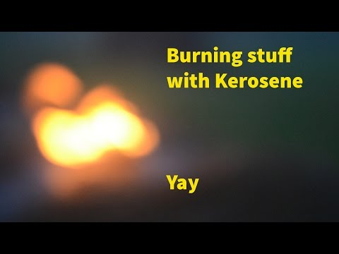 BURNING STUFF WITH KEROSENE
