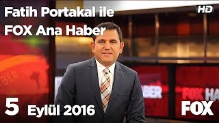 5 Eylül 2016 Fatih Portakal ile FOX Ana Haber