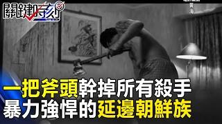 一個人一把斧頭幹掉所有殺手 血腥暴力又強悍的延邊朝鮮族! 關鍵時刻  20170221-7 劉燦榮