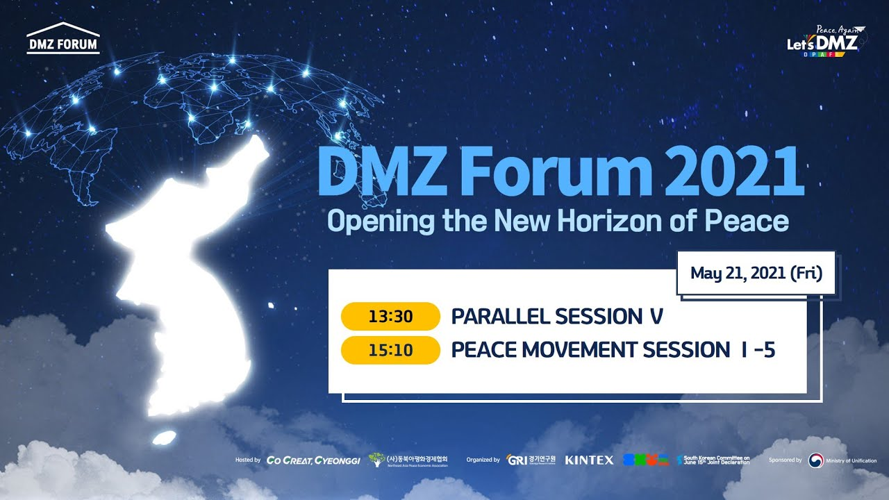 English (3:03:41) http://www.dmzforum.or.kr/2021/p49.php?s=24&sn=9&t=5#pt  5.21(Fri)  Forum Hall 6-5 (ENG) Name: DMZ Forum 2021 · Topic: Opening the New Horizon of Peace · Date: May 21 to May 22, 2021 · Venue: KINTEX, Goyang [Online Conference]  5.21(Fri) Session 1. 13:30-14:50:  2. 15:10-16:30: Peace Movement SessionⅠ-5