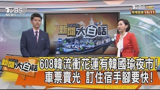 【新聞大白話】608韓流衝花蓮有韓國瑜夜市!車票賣光 訂住宿手腳要快!