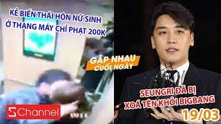 Kẻ biến thái hôn nữ sinh ở thang máy chỉ bị phạt 200k | Seungri bị xoá tên khỏi BigBang - GNCN 19/3 thumbnail