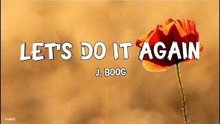 Download LET'S DO IT AGAIN by: J. BOOG (lyrics)
