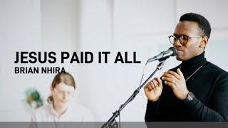 Jesus Paid It All - Brian Nhira