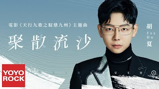 胡夏《聚散流沙》【天行九歌之馭鼎九州 Tian Xing Jiu Ge Zhi Yu Ding Jiu Shou OST 電影主題曲】官方動態歌詞MV (無損高音質)