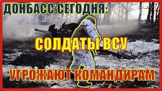 Донбасс сегодня: солдаты ВСУ угрожают командирам, армия Киева разбегается в тылу.