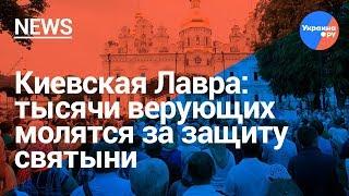 Киевская Лавра: тысячи верующих молятся за защиту святыни