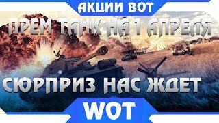 ПРЕМ ТАНК НА 1 АПРЕЛЯ В WOT БЕСПЛАТНО! АКЦИИ НА ПЕРВОЕ АПРЕЛЯ В ТАНКАХ, ЧТО БУДЕТ В world of tanks