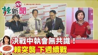 【辣新聞152】決戰中執會無共識!賴突襲 下週續戰 2019.05.22